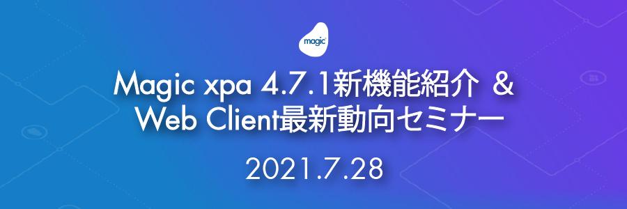 Magic xpa 4.7.1新機能紹介 & Web Client最新動向セミナー